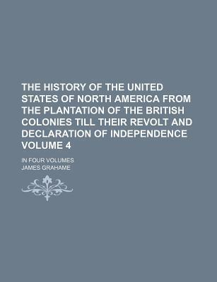 The History of the United States of North America from the Plantation of the British Colonies Till Their Revolt and Declaration of Independence; In Four Volumes Volume 4