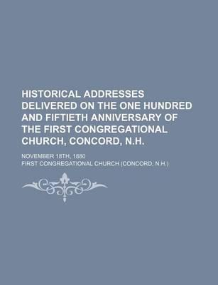 Historical Addresses Delivered on the One Hundred and Fiftieth Anniversary of the First Congregational Church, Concord, N.H; November 18th, 1880