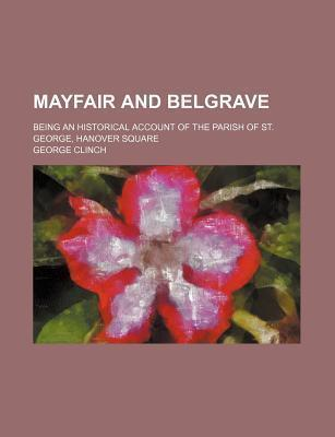 Mayfair and Belgrave; Being an Historical Account of the Parish of St. George, Hanover Square