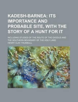 Kadesh-Barnea; Its Importance and Probable Site, with the Story of a Hunt for It. Including Studies of the Route of the Exodus and the Southern Bounda