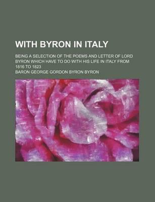 With Byron in Italy; Being a Selection of the Poems and Letter of Lord Byron Which Have to Do with His Life in Italy from 1816 to 1823