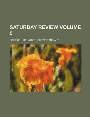 Saturday Review; Politics, Literature, Science and Art Volume 5