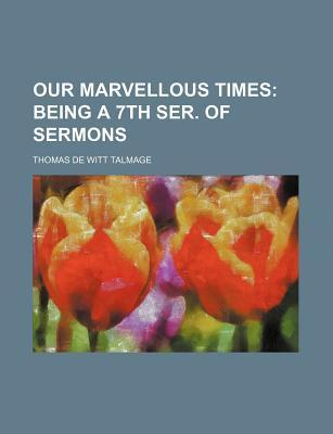 Our Marvellous Times; Being a 7th Ser. of Sermons