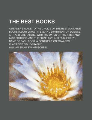 The Best Books; A Reader's Guide to the Choice of the Best Available Books (about 25,000) in Every Department of Science, Art, and Literature, with the Dates of the First and Last Editions, and the Prize, Size and Publisher's Name of Each