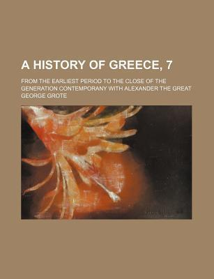 A History of Greece, 7; From the Earliest Period to the Close of the Generation Contemporany with Alexander the Great