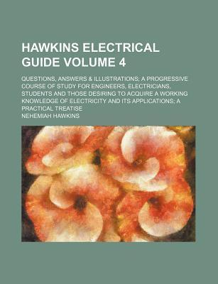 Hawkins Electrical Guide; Questions, Answers & Illustrations a Progressive Course of Study for Engineers, Electricians, Students and Those Desiring to Acquire a Working Knowledge of Electricity and Its Applications a Practical Volume 4