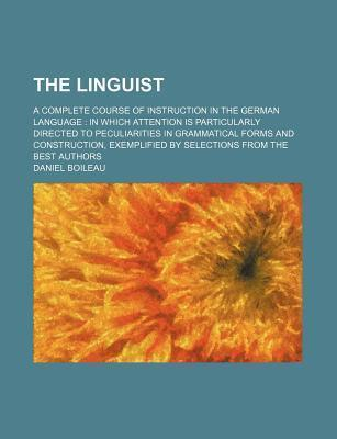 The Linguist; A Complete Course of Instruction in the German Language in Which Attention Is Particularly Directed to Peculiarities in Grammatical Forms and Construction, Exemplified by Selections from the Best Authors