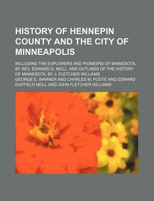 History of Hennepin County and the City of Minneapolis; Including the Explorers and Pioneers of Minnesota, by REV. Edward D. Neill, and Outlines of the History of Minnesota, by J. Fletcher Williams