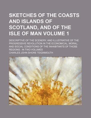 Sketches of the Coasts and Islands of Scotland, and of the Isle of Man; Descriptive of the Scenery, and Illustrative of the Progressive Revolution in the Economical, Moral, and Social Conditions of the Inhabitants of Those Volume 1