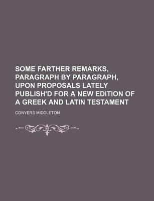Some Farther Remarks, Paragraph by Paragraph, Upon Proposals Lately Publish'd for a New Edition of a Greek and Latin Testament