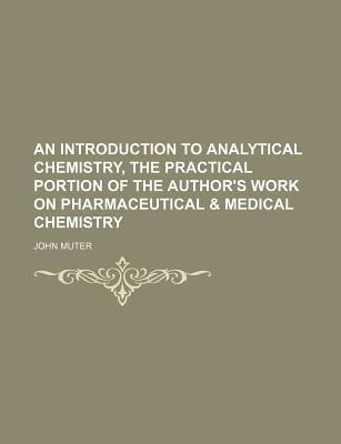 An Introduction to Analytical Chemistry, the Practical Portion of the Author's Work on Pharmaceutical & Medical Chemistry