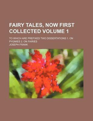 Fairy Tales, Now First Collected; To Which Are Prefixed Two Dissertations 1. on Pygmies 2. on Fairies Volume 1
