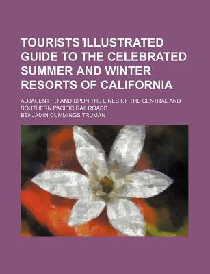 Tourists Illustrated Guide to the Celebrated Summer and Winter Resorts of California; Adjacent to and Upon the Lines of the Central and Southern Pacific Railroads