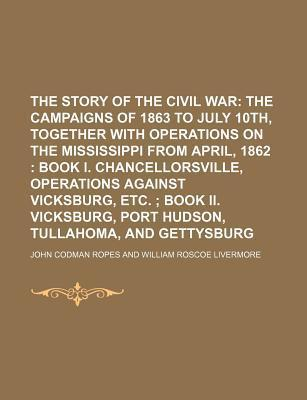 The Story of the Civil War; The Campaigns of 1863 to July 10th, Together with Operations on the Mississippi from April, 1862 Book I. Chancellorsville, Operations Against Vicksburg, Etc. Book II. Vicksburg, Port Hudson, Tullahoma, and