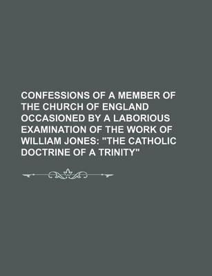 Confessions of a Member of the Church of England Occasioned by a Laborious Examination of the Work of William Jones; The Catholic Doctrine of a Trini