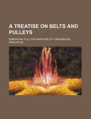 A Treatise on Belts and Pulleys; Embracing Full Explanations of Fundamental Principles