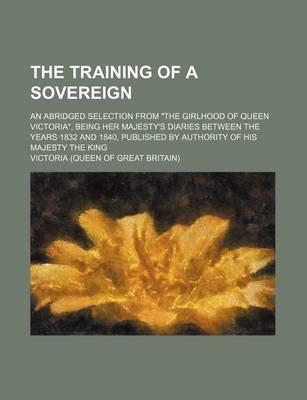The Training of a Sovereign; An Abridged Selection from the Girlhood of Queen Victoria, Being Her Majesty's Diaries Between the Years 1832 and 1840,