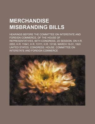 Merchandise Misbranding Bills; Hearings Before the Committee on Interstate and Foreign Commerce, of the House of Representatives, 66th Congress, 2D Session, on H.R. 2855, H.R. 11641, H.R. 13111, H.R. 13136, March 19-31, 1920