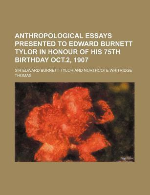 Anthropological Essays Presented to Edward Burnett Tylor in Honour of His 75th Birthday Oct.2, 1907