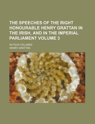 The Speeches of the Right Honourable Henry Grattan in the Irish, and in the Imperial Parliament; In Four Volumes Volume 3