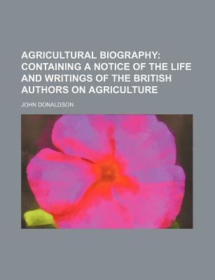 Agricultural Biography; Containing a Notice of the Life and Writings of the British Authors on Agriculture