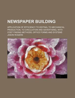 Newspaper Building; Application of Efficiency to Editing, to Mechanical Production, to Circulation and Advertising, with Cost Finding Methods, Office Forms and Systems