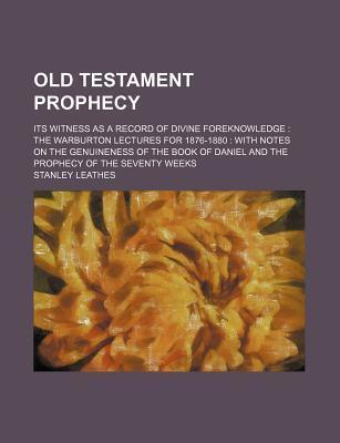 Old Testament Prophecy; Its Witness as a Record of Divine Foreknowledge the Warburton Lectures for 1876-1880 with Notes on the Genuineness of the Book of Daniel and the Prophecy of the Seventy Weeks