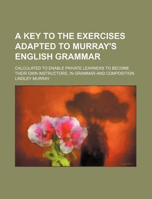 A Key to the Exercises Adapted to Murray's English Grammar; Calculated to Enable Private Learners to Become Their Own Instructors, in Grammar and Composition
