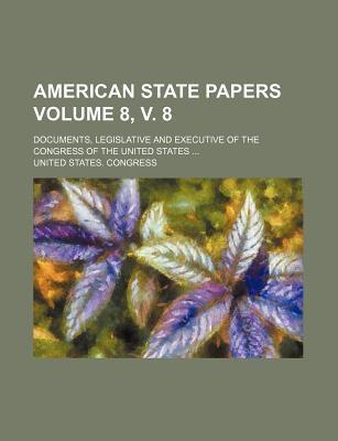 American State Papers; Documents, Legislative and Executive of the Congress of the United States Volume 8, V. 8