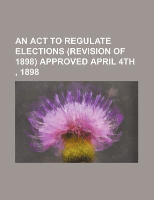An ACT to Regulate Elections (Revision of 1898) Approved April 4th, 1898