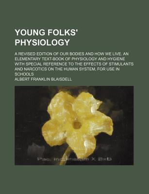 Young Folks' Physiology; A Revised Edition of Our Bodies and How We Live. an Elementary Text-Book of Physiology and Hygiene with Special Reference to the Effects of Stimulants and Narcotics on the Human System, for Use in Schools