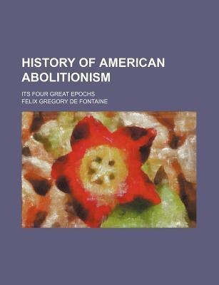 History of American Abolitionism; Its Four Great Epochs
