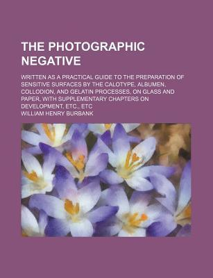 The Photographic Negative; Written as a Practical Guide to the Preparation of Sensitive Surfaces by the Calotype, Albumen, Collodion, and Gelatin Processes, on Glass and Paper, with Supplementary Chapters on Development, Etc., Etc