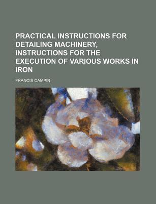 Practical Instructions for Detailing Machinery, Instructions for the Execution of Various Works in Iron
