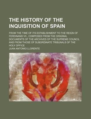 The History of the Inquisition of Spain; From the Time of Its Establishment to the Reign of Ferdinand VII., Composed from the Original Documents of the Archives of the Supreme Council and from Those of Subordinate Tribunals of the Holy