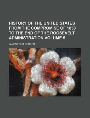 History of the United States from the Compromise of 1850 to the End of the Roosevelt Administration Volume 5