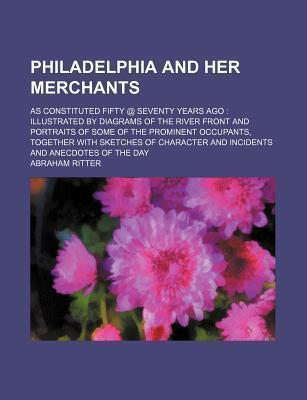 Philadelphia and Her Merchants; As Constituted Fifty @ Seventy Years Ago Illustrated by Diagrams of the River Front and Portraits of Some of the Prominent Occupants, Together with Sketches of Character and Incidents and Anecdotes of the
