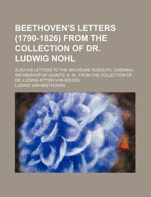 Beethoven's Letters (1790-1826) from the Collection of Dr. Ludwig Nohl; Also His Letters to the Archduke Rudolph, Cardinal-Archbishop of Olmutz, K. W., from the Collection of Dr. Ludwig Ritter Von Kochel