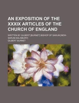 An Exposition of the XXXIX Articles of the Church of England; Written by Gilbert [Burnet] Bishop of Sarum [New-Sarum-Salisbury]