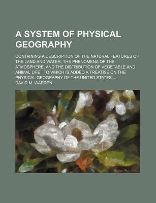 A System of Physical Geography; Containing a Description of the Natural Features of the Land and Water, the Phenomena of the Atmosphere, and the Distribution of Vegetable and Animal Life to Which Is Added a Treatise on the Physical