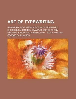 Art of Typewriting; Being Practical Instruction with Graduated Exercises and Model Examples Suited to Any Machine, & Including a Method of Touch Wri