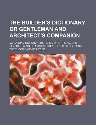 The Builder's Dictionary or Gentleman and Architect's Companion; Explaining Not Only the Terms of Art in All the Several Parts of Architecture, But Al