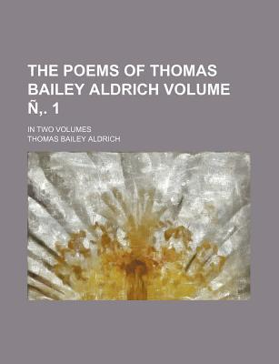 The Poems of Thomas Bailey Aldrich; In Two Volumes Volume N . 1
