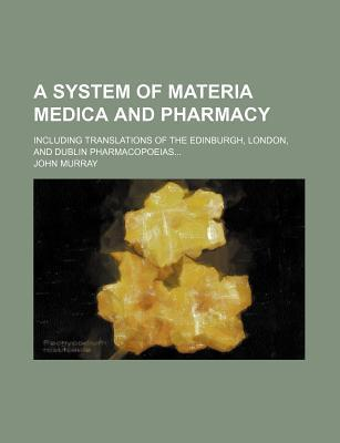 A System of Materia Medica and Pharmacy; Including Translations of the Edinburgh, London, and Dublin Pharmacopoeias