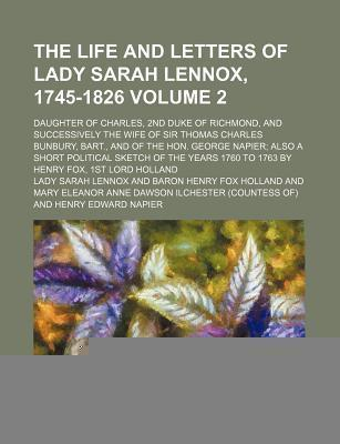 The Life and Letters of Lady Sarah Lennox, 1745-1826; Daughter of Charles, 2nd Duke of Richmond, and Successively the Wife of Sir Thomas Charles Bunbury, Bart., and of the Hon. George Napier Also a Short Political Sketch of the Volume 2