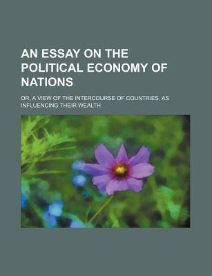 An Essay on the Political Economy of Nations; Or, a View of the Intercourse of Countries, as Influencing Their Wealth