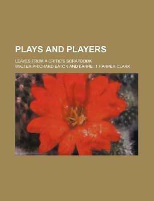 Plays and Players; Leaves from a Critic's Scrapbook