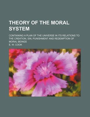 Theory of the Moral System; Containing a Plan of the Universe in Its Relations to the Creation, Sin, Punishment and Redemption of Moral Beings