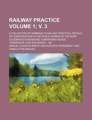 Railway Practice; A Collection of Working Plans and Practical Details of Construction in the Public Works of the Most Celebrated Engineers Comprising Roads, Tramroads, and Railroads &C Volume 1; V. 3