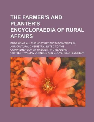 The Farmer's and Planter's Encyclopaedia of Rural Affairs; Embracing All the Most Recent Discoveries in Agricultural Chemistry, Suited to the Comprehe